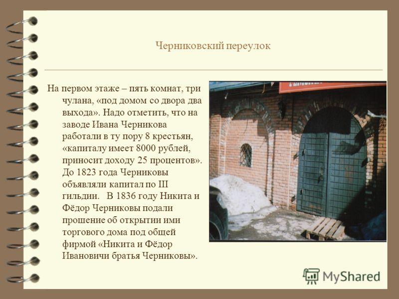 Черниковский переулок 4 В переулке сохранился особняк купеческой семьи (дом 8). Согласно описанию 1799 г. на принадлежавшем им участке находился каменный двухэтажный дом с мезонином, мастерской и складом. Во дворе дома были каменные постройки произво