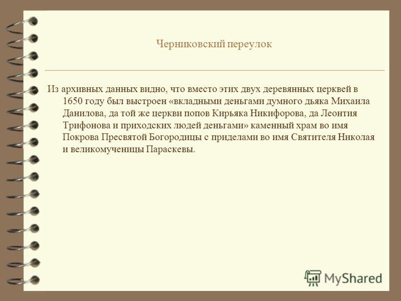 Черниковский переулок 4 В приходе этой церкви, судя по грамоте царя Алексея Михайловича, ещё в 1567 году существовал деревянный храм во имя Параскевы Пятницы-святой великомученицы. Писцовая книга 1625 года сообщает, что в том же приходе существовала