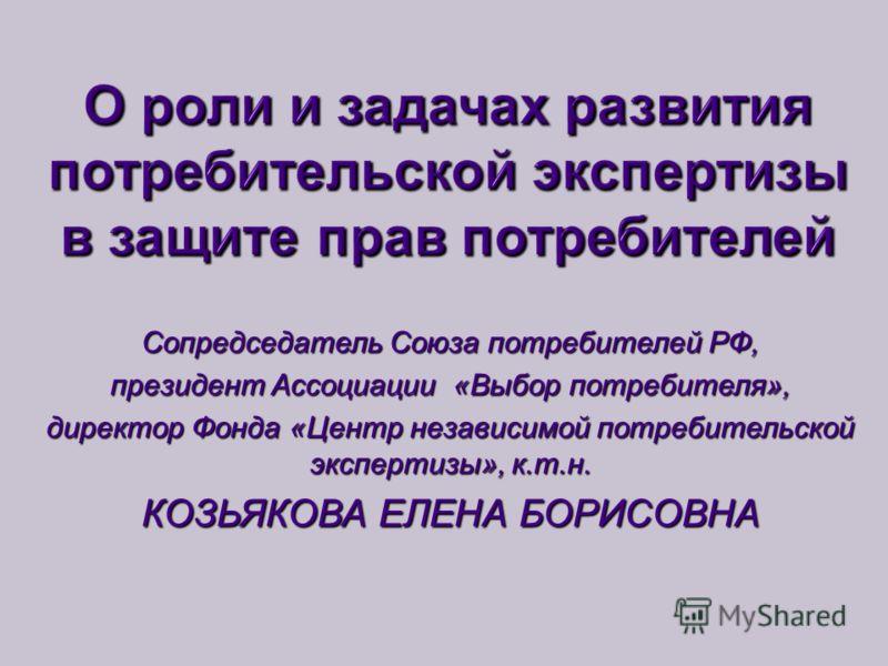 Сопредседатель Союза потребителей РФ, президент Ассоциации «Выбор потребителя», директор Фонда «Центр независимой потребительской экспертизы», к.т.н. КОЗЬЯКОВА ЕЛЕНА БОРИСОВНА