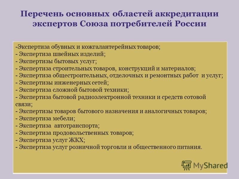 Перечень основных областей аккредитации экспертов Союза потребителей России -Экспертиза обувных и кожгалантерейных товаров; - Экспертиза швейных изделий; - Экспертизы бытовых услуг; - Экспертиза строительных товаров, конструкций и материалов; - Экспе