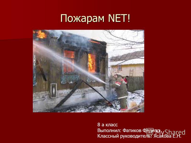 Пожарам NET! 8 а класс Выполнил: Фатиков Филипп Классный руководитель: Ясакова Е.Н.