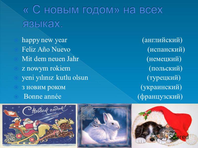 happy new year (английский) Feliz Año Nuevo (испанский) Mit dem neuen Jahr (немецкий) z nowym rokiem (польский) yeni yılınız kutlu olsun (турецкий) з новим роком (украинский) Bonne année (французский)