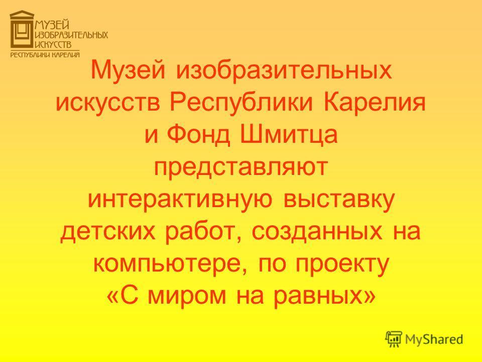 Музей изобразительных искусств Республики Карелия и Фонд Шмитца представляют интерактивную выставку детских работ, созданных на компьютере, по проекту «С миром на равных»