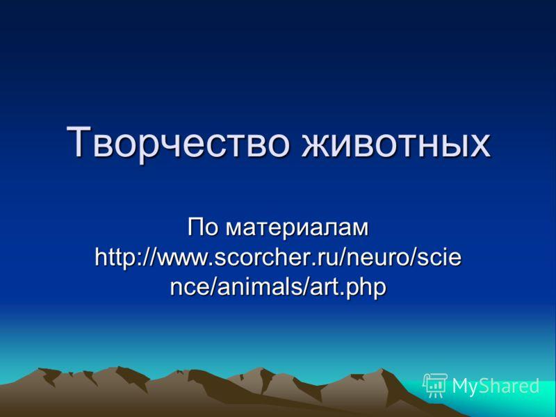 Творчество животных По материалам http://www.scorcher.ru/neuro/scie nce/animals/art.php
