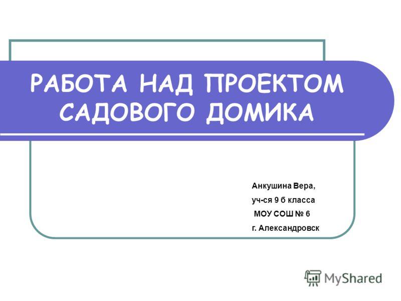 РАБОТА НАД ПРОЕКТОМ САДОВОГО ДОМИКА Анкушина Вера, уч-ся 9 б класса МОУ СОШ 6 г. Александровск