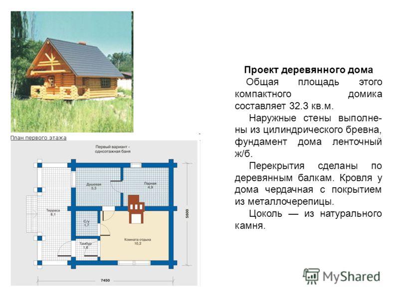 Проект деревянного дома Общая площадь этого компактного домика составляет 32.3 кв.м. Наружные стены выполне- ны из цилиндрического бревна, фундамент дома ленточный ж/б. Перекрытия сделаны по деревянным балкам. Кровля у дома чердачная с покрытием из м