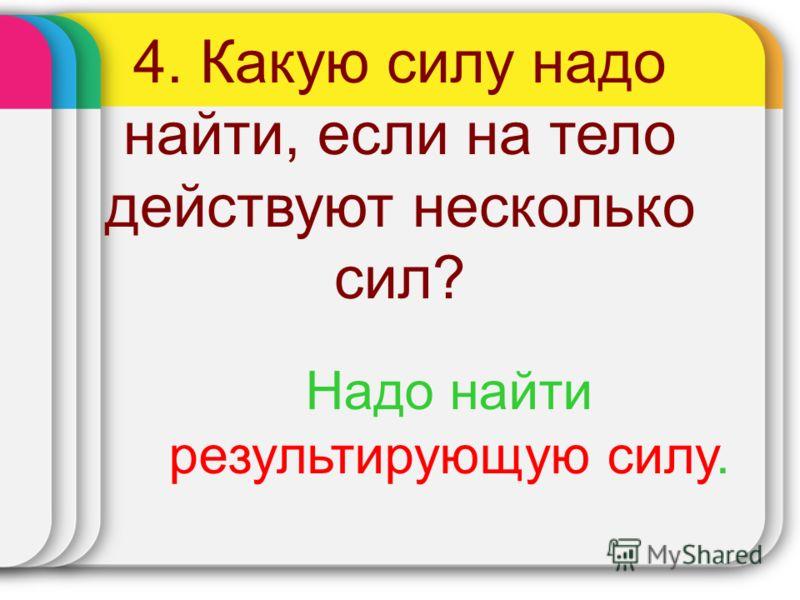 4. Какую силу надо найти, если на тело действуют несколько сил? Надо найти результирующую силу.