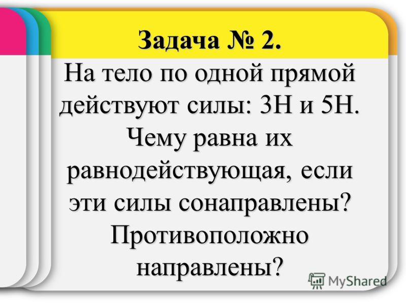 Задача 2. На тело по одной прямой действуют силы: 3Н и 5Н. Чему равна их равнодействующая, если эти силы сонаправлены? Противоположно направлены?