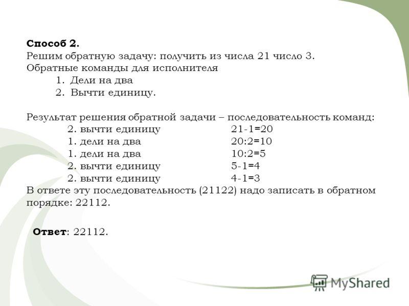 Способ 2. Решим обратную задачу: получить из числа 21 число 3. Обратные команды для исполнителя 1.Дели на два 2.Вычти единицу. Результат решения обратной задачи – последовательность команд: 2. вычти единицу21-1=20 1. дели на два20:2=10 1. дели на два