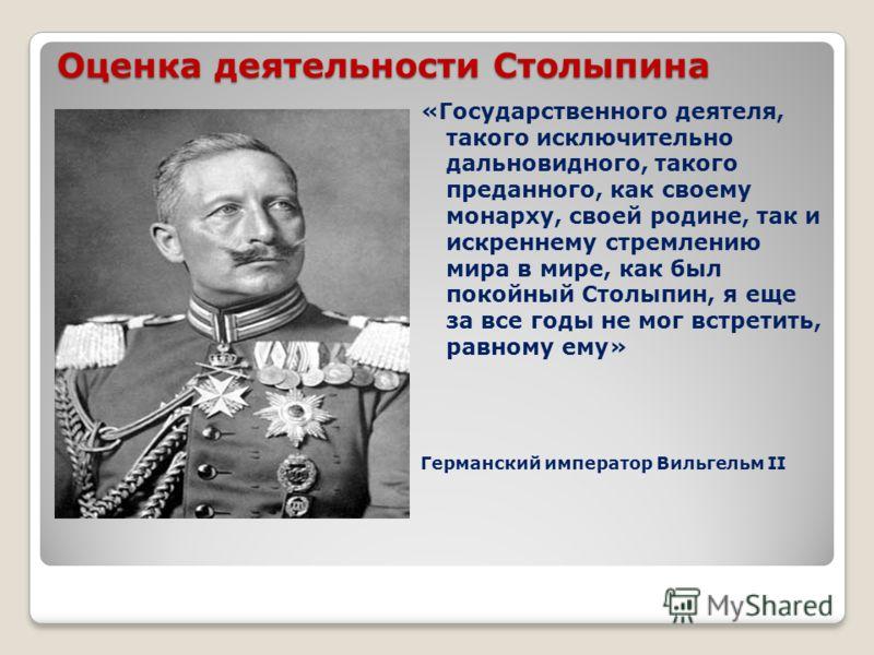 Оценка деятельности Столыпина «Государственного деятеля, такого исключительно дальновидного, такого преданного, как своему монарху, своей родине, так и искреннему стремлению мира в мире, как был покойный Столыпин, я еще за все годы не мог встретить,