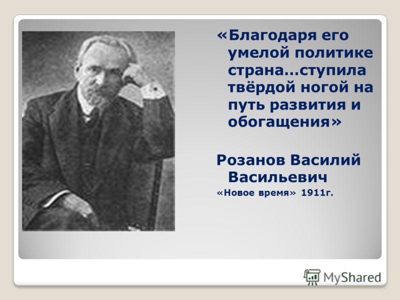 «Благодаря его умелой политике страна…ступила твёрдой ногой на путь развития и обогащения» Розанов Василий Васильевич «Новое время» 1911г.