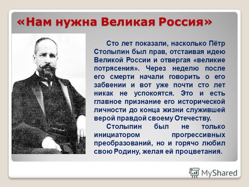 «Нам нужна Великая Россия» Сто лет показали, насколько Пётр Столыпин был прав, отстаивая идею Великой России и отвергая «великие потрясения». Через неделю после его смерти начали говорить о его забвении и вот уже почти сто лет никак не успокоятся. Эт
