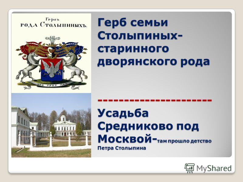 Герб семьи Столыпиных- старинного дворянского рода ---------------------- Усадьба Средниково под Москвой- там прошло детство Петра Столыпина