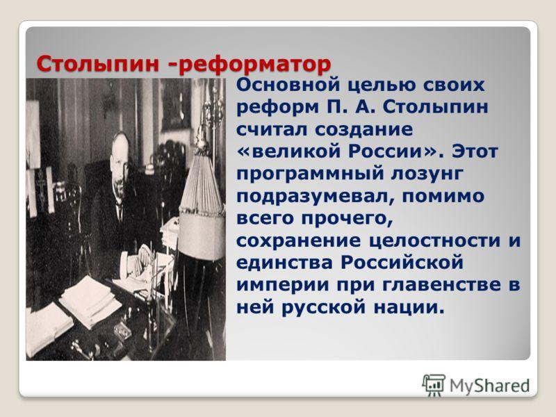 Столыпин -реформатор Основной целью своих реформ П. А. Столыпин считал создание «великой России». Этот программный лозунг подразумевал, помимо всего прочего, сохранение целостности и единства Российской империи при главенстве в ней русской нации.