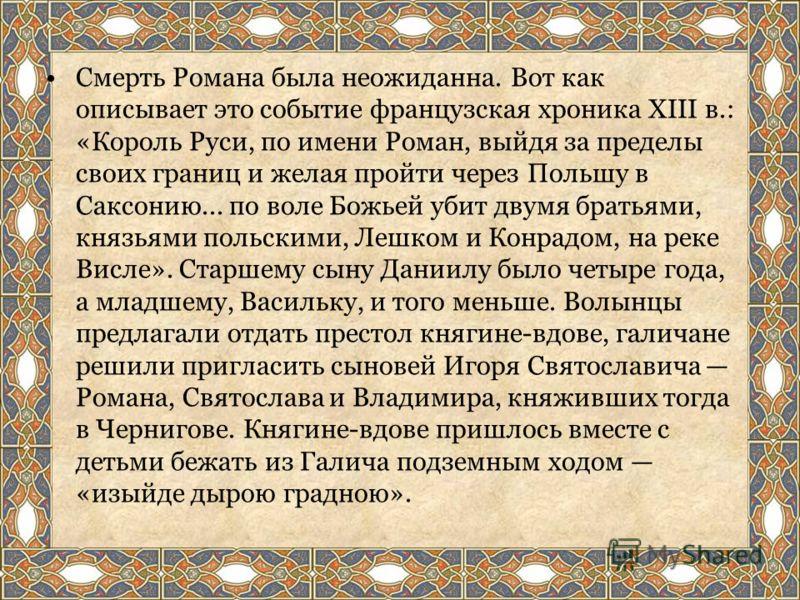 Смерть Романа была неожиданна. Вот как описывает это событие французская хроника XIII в.: «Король Руси, по имени Роман, выйдя за пределы своих границ и желая пройти через Польшу в Саксонию... по воле Божьей убит двумя братьями, князьями польскими, Ле
