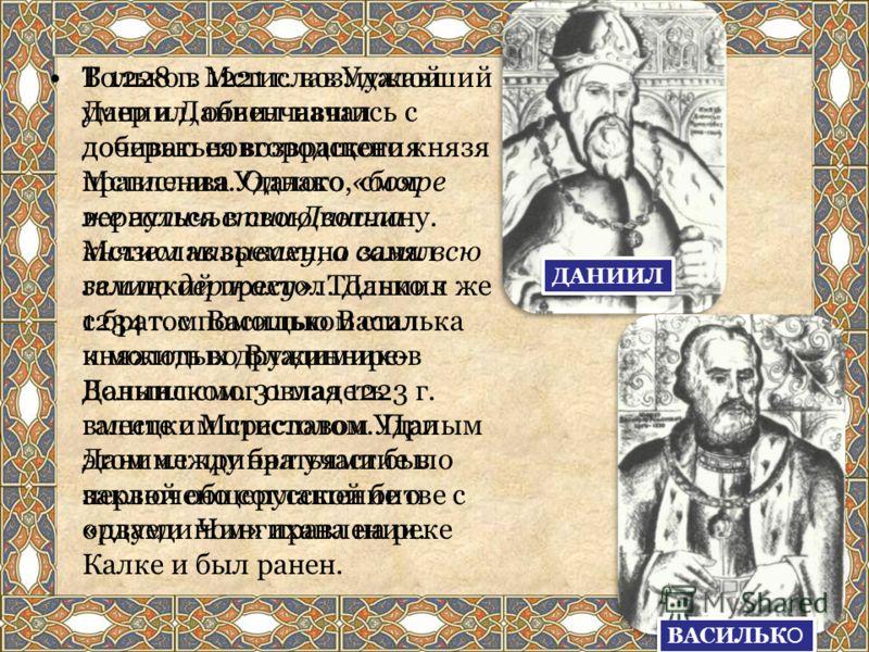 Только в 1221 г. возмужавший Даниил, обвенчавшись с дочерью новгородского князя Мстислава Удалого, смог вернуться в свою вотчину. Мстислав временно занял галицкий престол. Даниил же с братом Васильком стал княжить во Владимире- Волынском. 31 мая 1223