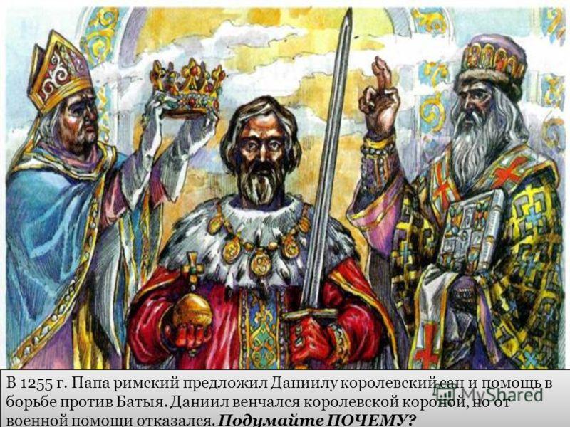 В 1255 г. Папа римский предложил Даниилу королевский сан и помощь в борьбе против Батыя. Даниил венчался королевской короной, но от военной помощи отказался. Подумайте ПОЧЕМУ?