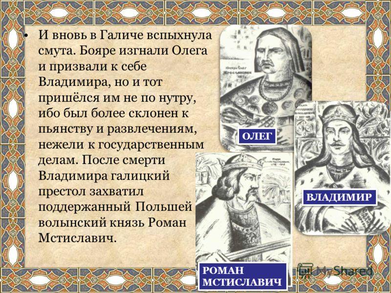 И вновь в Галиче вспыхнула смута. Бояре изгнали Олега и призвали к себе Владимира, но и тот пришёлся им не по нутру, ибо был более склонен к пьянству и развлечениям, нежели к государственным делам. После смерти Владимира галицкий престол захватил под