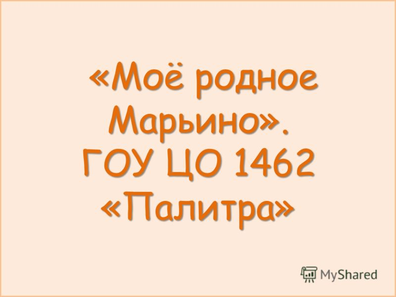 «Моё родное Марьино». ГОУ ЦО 1462 «Палитра» «Моё родное Марьино». ГОУ ЦО 1462 «Палитра»