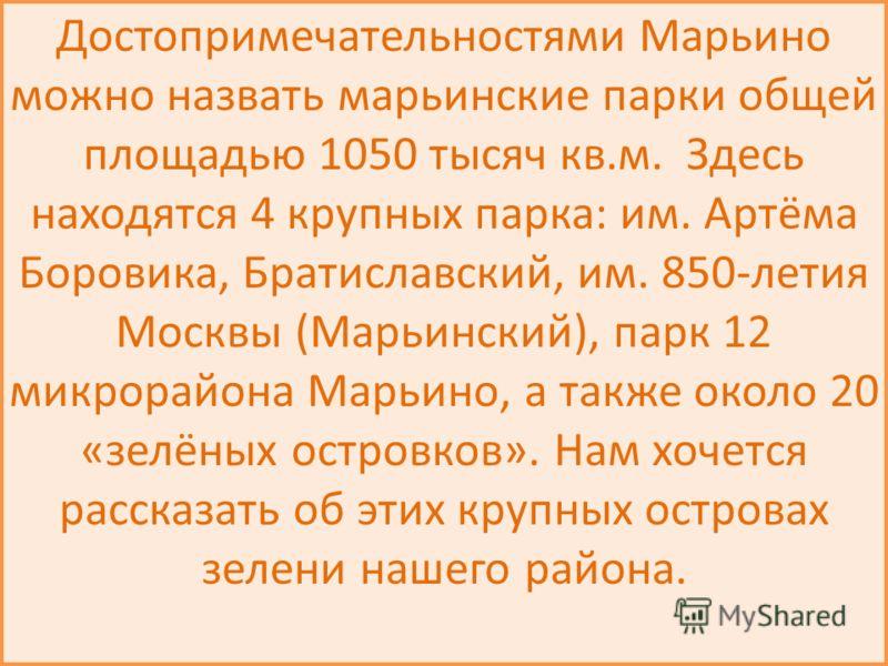 Достопримечательностями Марьино можно назвать марьинские парки общей площадью 1050 тысяч кв.м. Здесь находятся 4 крупных парка: им. Артёма Боровика, Братиславский, им. 850-летия Москвы (Марьинский), парк 12 микрорайона Марьино, а также около 20 «зелё