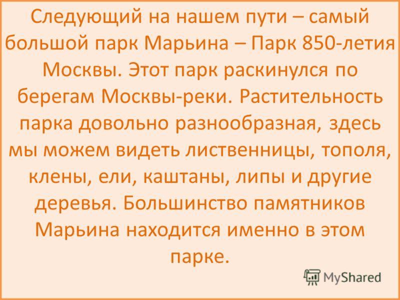 Следующий на нашем пути – самый большой парк Марьина – Парк 850-летия Москвы. Этот парк раскинулся по берегам Москвы-реки. Растительность парка довольно разнообразная, здесь мы можем видеть лиственницы, тополя, клены, ели, каштаны, липы и другие дере