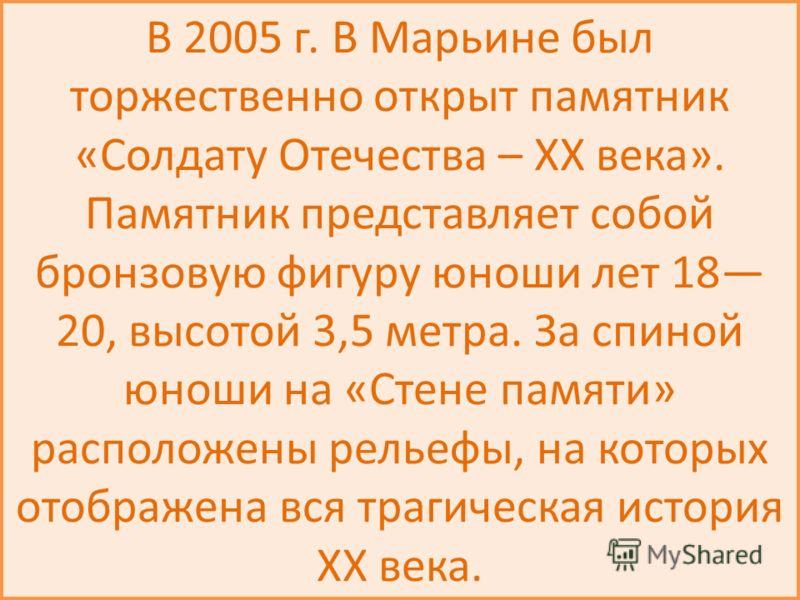 В 2005 г. В Марьине был торжественно открыт памятник «Солдату Отечества – XX века». Памятник представляет собой бронзовую фигуру юноши лет 18 20, высотой 3,5 метра. За спиной юноши на «Стене памяти» расположены рельефы, на которых отображена вся траг