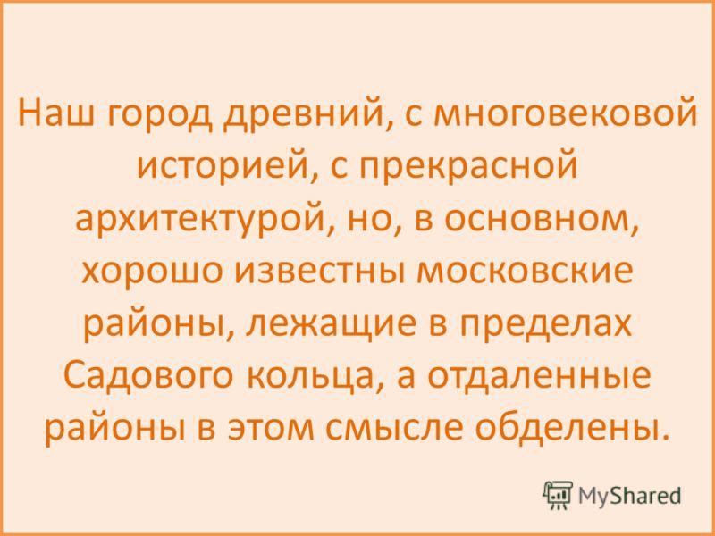 Наш город древний, с многовековой историей, с прекрасной архитектурой, но, в основном, хорошо известны московские районы, лежащие в пределах Садового кольца, а отдаленные районы в этом смысле обделены.