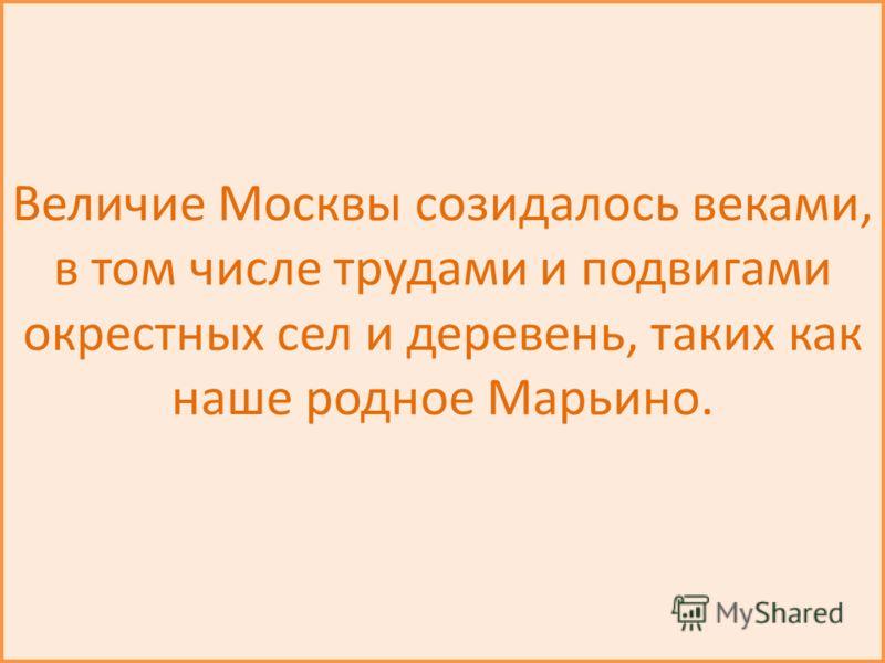 Величие Москвы созидалось веками, в том числе трудами и подвигами окрестных сел и деревень, таких как наше родное Марьино.