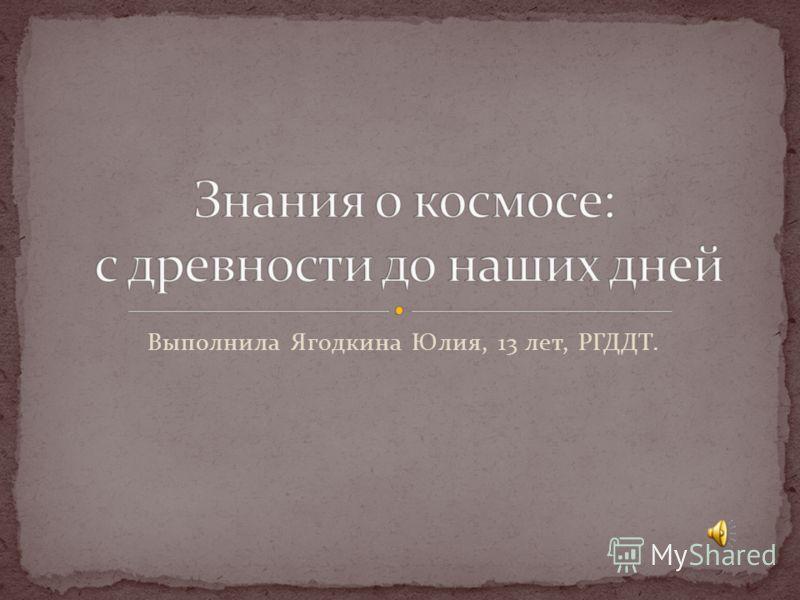Выполнила Ягодкина Юлия, 13 лет, РГДДТ.