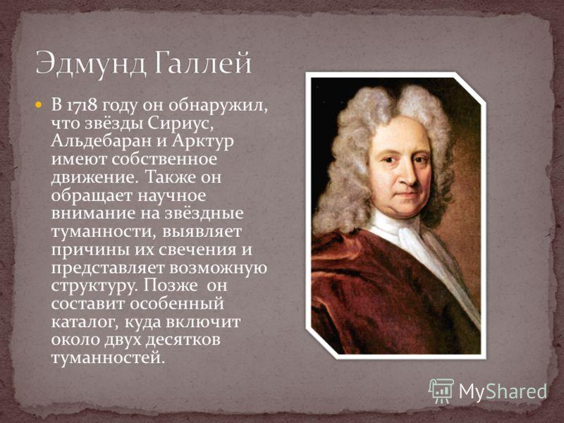 В 1718 году он обнаружил, что звёзды Сириус, Альдебаран и Арктур имеют собственное движение. Также он обращает научное внимание на звёздные туманности, выявляет причины их свечения и представляет возможную структуру. Позже он составит особенный катал