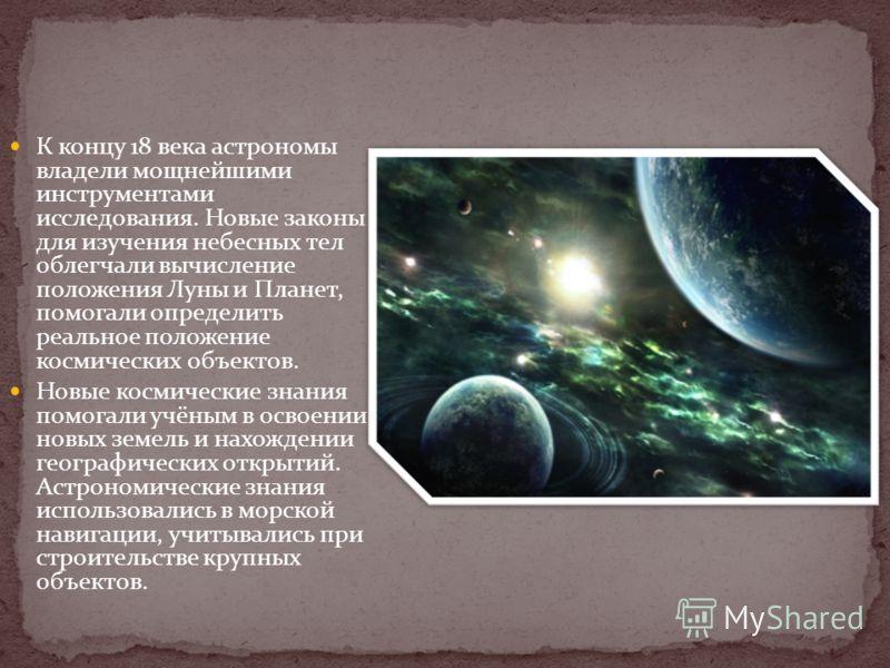 К концу 18 века астрономы владели мощнейшими инструментами исследования. Новые законы для изучения небесных тел облегчали вычисление положения Луны и Планет, помогали определить реальное положение космических объектов. Новые космические знания помога