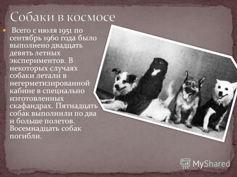Всего с июля 1951 по сентябрь 1960 года было выполнено двадцать девять летных экспериментов. В некоторых случаях собаки летали в негерметизированной кабине в специально изготовленных скафандрах. Пятнадцать собак выполнили по два и больше полетов. Вос
