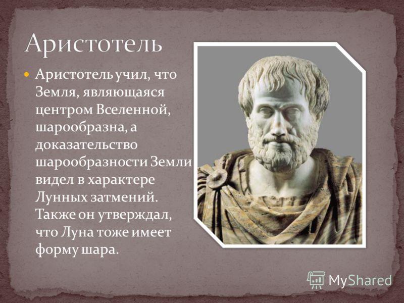 Аристотель учил, что Земля, являющаяся центром Вселенной, шарообразна, а доказательство шарообразности Земли видел в характере Лунных затмений. Также он утверждал, что Луна тоже имеет форму шара.