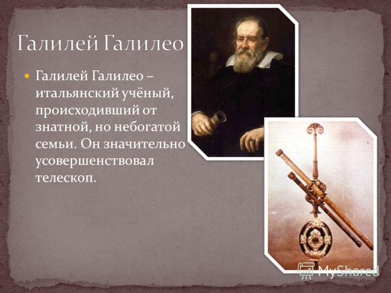 Галилей Галилео – итальянский учёный, происходивший от знатной, но небогатой семьи. Он значительно усовершенствовал телескоп.