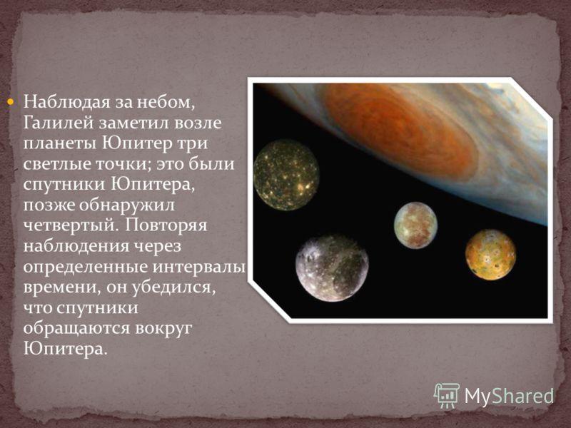 Наблюдая за небом, Галилей заметил возле планеты Юпитер три светлые точки; это были спутники Юпитера, позже обнаружил четвертый. Повторяя наблюдения через определенные интервалы времени, он убедился, что спутники обращаются вокруг Юпитера.