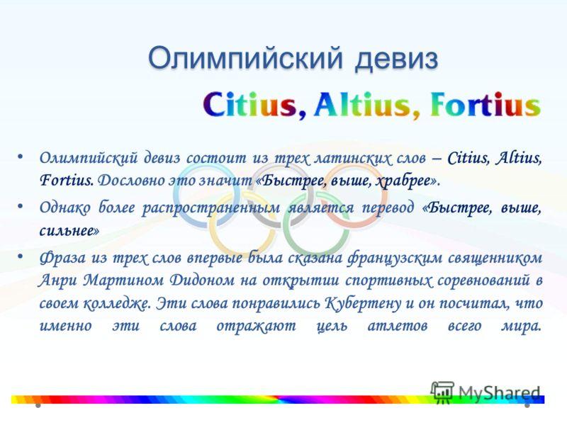 Олимпийский девиз Олимпийский девиз состоит из трех латинских слов – Citius, Altius, Fortius. Дословно это значит «Быстрее, выше, храбрее». Однако более распространенным является перевод «Быстрее, выше, сильнее» Фраза из трех слов впервые была сказан
