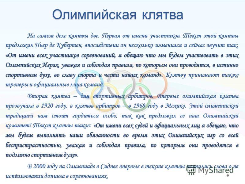 Олимпийская клятва «От имени всех участников соревнований, я обещаю что мы будем участвовать в этих Олимпийских Играх, уважая и соблюдая правила, по которым они проводятся, в истинно спортивном духе, во славу спорта и чести наших команд». На самом де