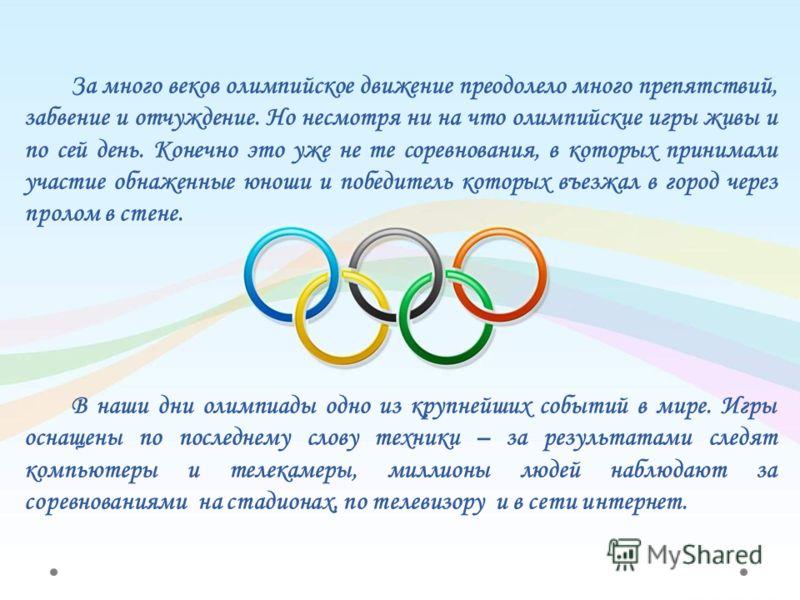 За много веков олимпийское движение преодолело много препятствий, забвение и отчуждение. Но несмотря ни на что олимпийские игры живы и по сей день. Конечно это уже не те соревнования, в которых принимали участие обнаженные юноши и победитель которых