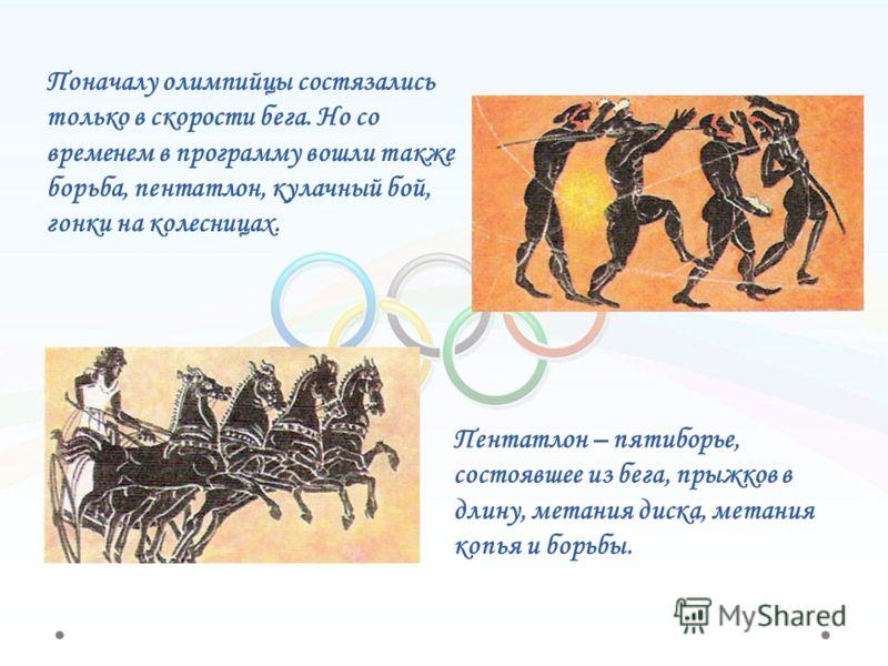 Поначалу олимпийцы состязались только в скорости бега. Но со временем в программу вошли также борьба, пентатлон, кулачный бой, гонки на колесницах. Пентатлон – пятиборье, состоявшее из бега, прыжков в длину, метания диска, метания копья и борьбы.