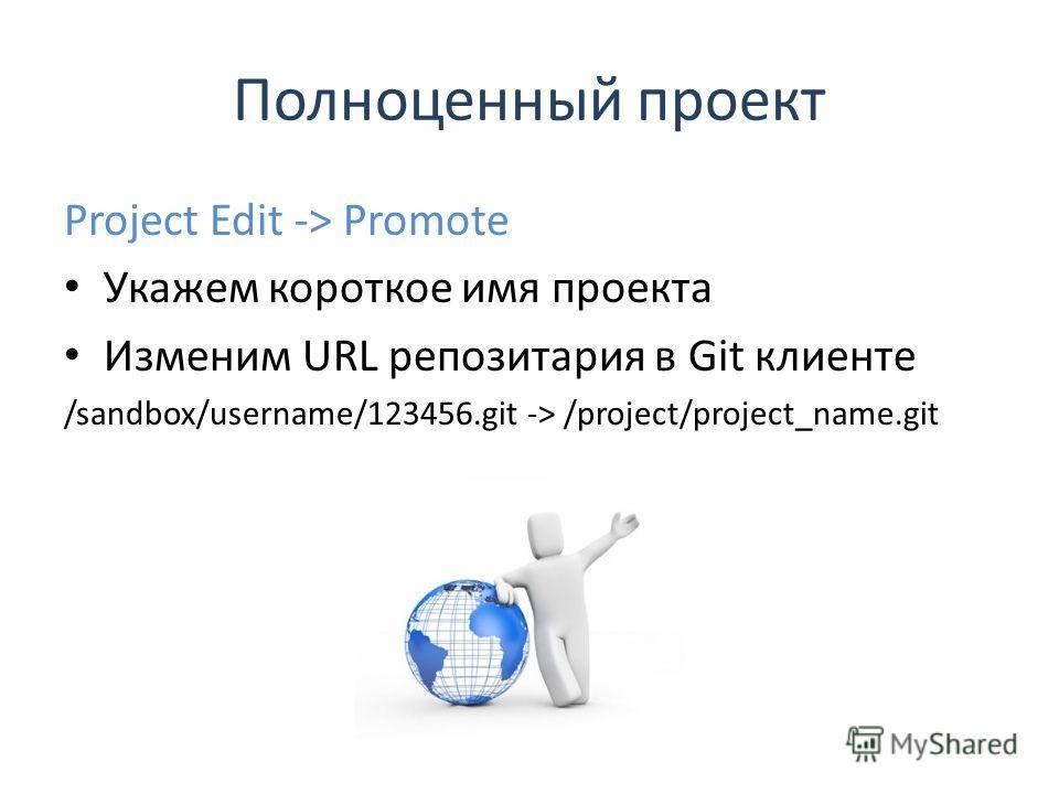 Полноценный проект Project Edit -> Promote Укажем короткое имя проекта Изменим URL репозитария в Git клиенте /sandbox/username/123456.git -> /project/project_name.git