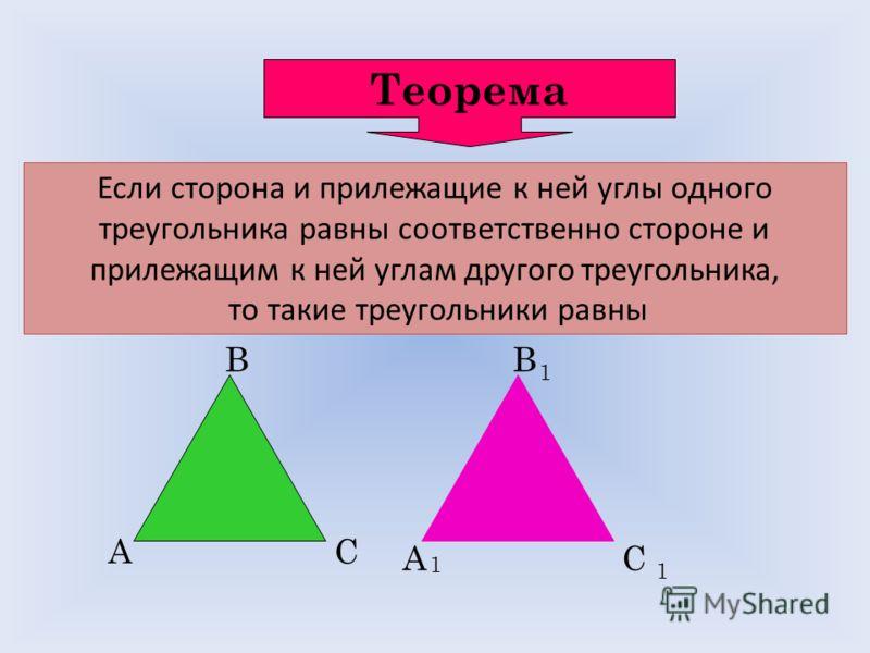 Теорема Если сторона и прилежащие к ней углы одного треугольника равны соответственно стороне и прилежащим к ней углам другого треугольника, то такие треугольники равны А В С А 1 В 1 С 1