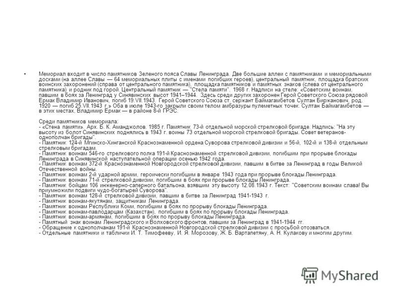 Мемориал входит в число памятников Зеленого пояса Славы Ленинграда. Две большие аллеи с памятниками и мемориальными досками (на аллее Славы 64 мемориальных плиты с именами погибших героев), центральный памятник, площадка братских воинских захоронений