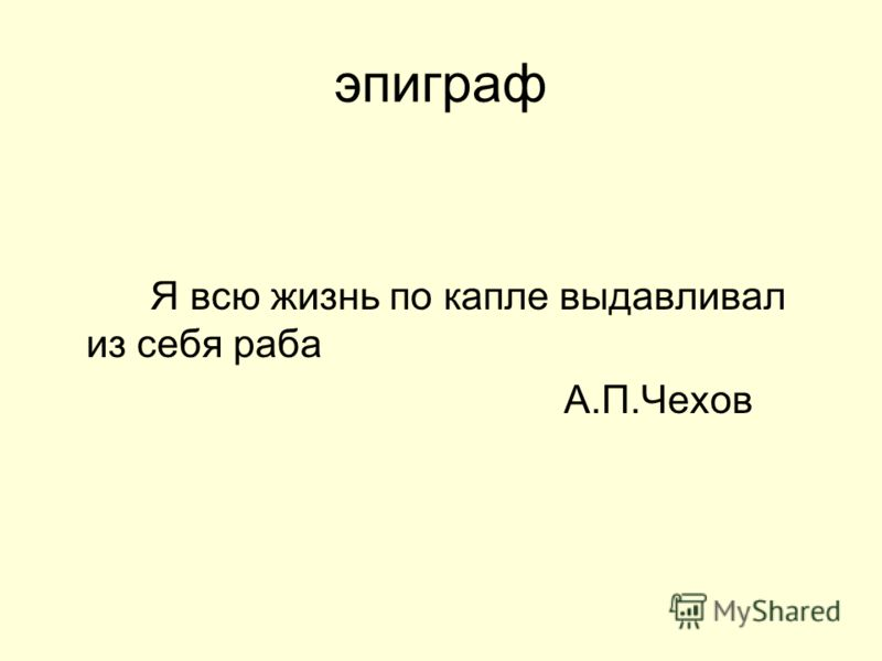 эпиграф Я всю жизнь по капле выдавливал из себя раба А.П.Чехов