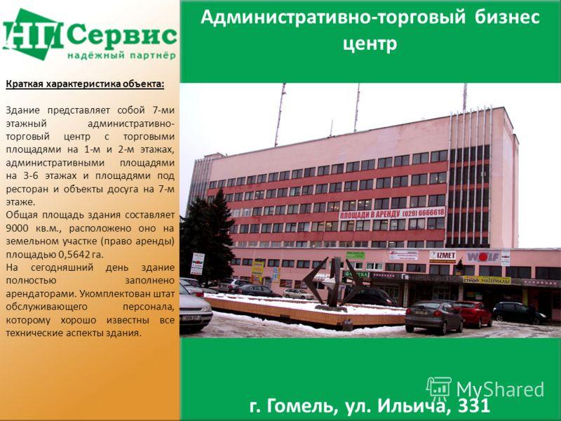 Административно-торговый бизнес центр г. Гомель, ул. Ильича, 331 Краткая характеристика объекта: Здание представляет собой 7-ми этажный административно- торговый центр с торговыми площадями на 1-м и 2-м этажах, административными площадями на 3-6 этаж