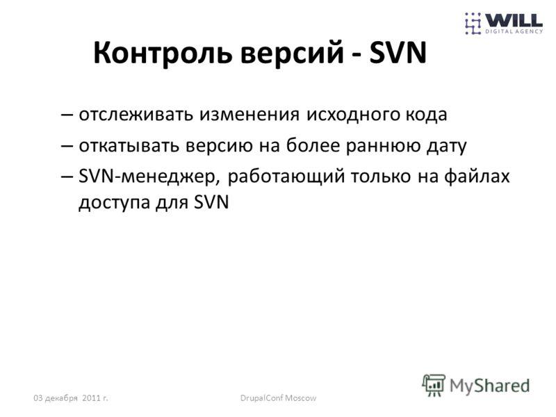 Контроль версий - SVN – отслеживать изменения исходного кода – откатывать версию на более раннюю дату – SVN-менеджер, работающий только на файлах доступа для SVN 03 декабря 2011 г.DrupalConf Moscow