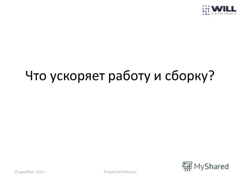 Что ускоряет работу и сборку? 03 декабря 2011 г.DrupalConf Moscow