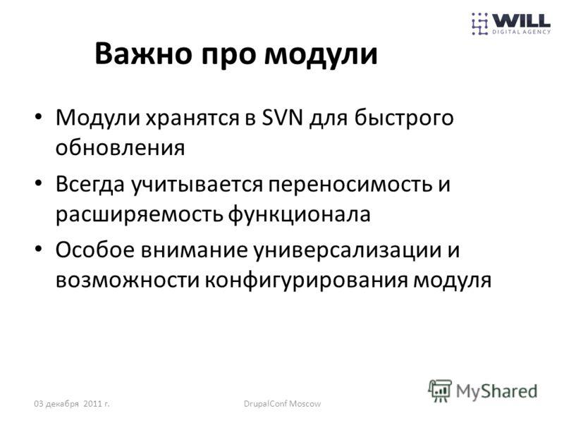 Важно про модули Модули хранятся в SVN для быстрого обновления Всегда учитывается переносимость и расширяемость функционала Особое внимание универсализации и возможности конфигурирования модуля 03 декабря 2011 г.DrupalConf Moscow