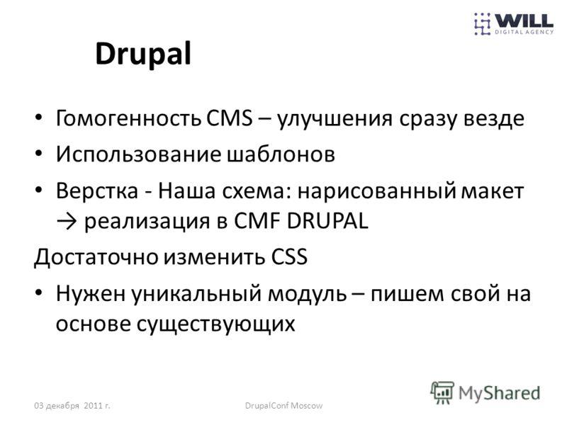 Drupal Гомогенность CMS – улучшения сразу везде Использование шаблонов Верстка - Наша схема: нарисованный макет реализация в CMF DRUPAL Достаточно изменить СSS Нужен уникальный модуль – пишем свой на основе существующих 03 декабря 2011 г.DrupalConf M