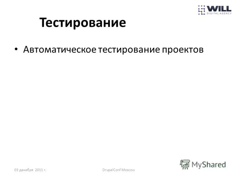 Тестирование Автоматическое тестирование проектов 03 декабря 2011 г.DrupalConf Moscow