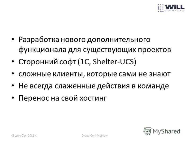 Разработка нового дополнительного функционала для существующих проектов Сторонний софт (1С, Shelter-UCS) сложные клиенты, которые сами не знают Не всегда слаженные действия в команде Перенос на свой хостинг 03 декабря 2011 г.DrupalConf Moscow